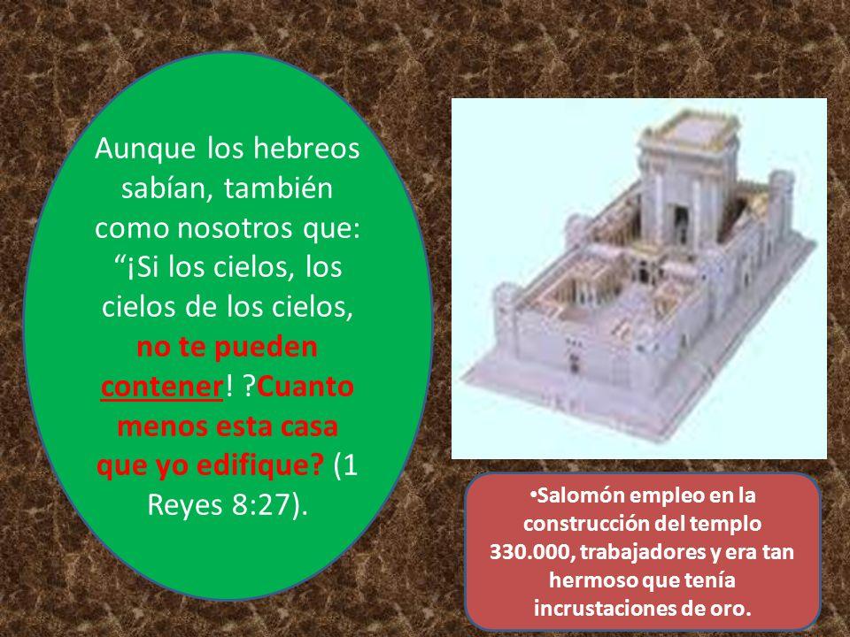 Salomón empleo en la construcción del templo 330.000, trabajadores y era tan hermoso que tenía incrustaciones de oro. Aunque los hebreos sabían, tambi