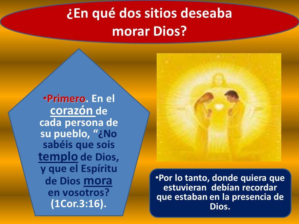 ¿En qué dos sitios deseaba morar Dios? Por lo tanto, donde quiera que estuvieran debían recordar que estaban en la presencia de Dios. Primero Primero.