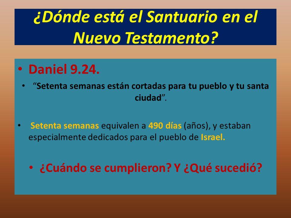 ¿Dónde está el Santuario en el Nuevo Testamento? Daniel 9.24. Setenta semanas están cortadas para tu pueblo y tu santa ciudad. Setenta semanas equival