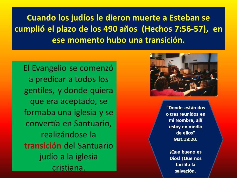 Cuando los judíos le dieron muerte a Esteban se cumplió el plazo de los 490 años (Hechos 7:56-57), en ese momento hubo una transición. El Evangelio se