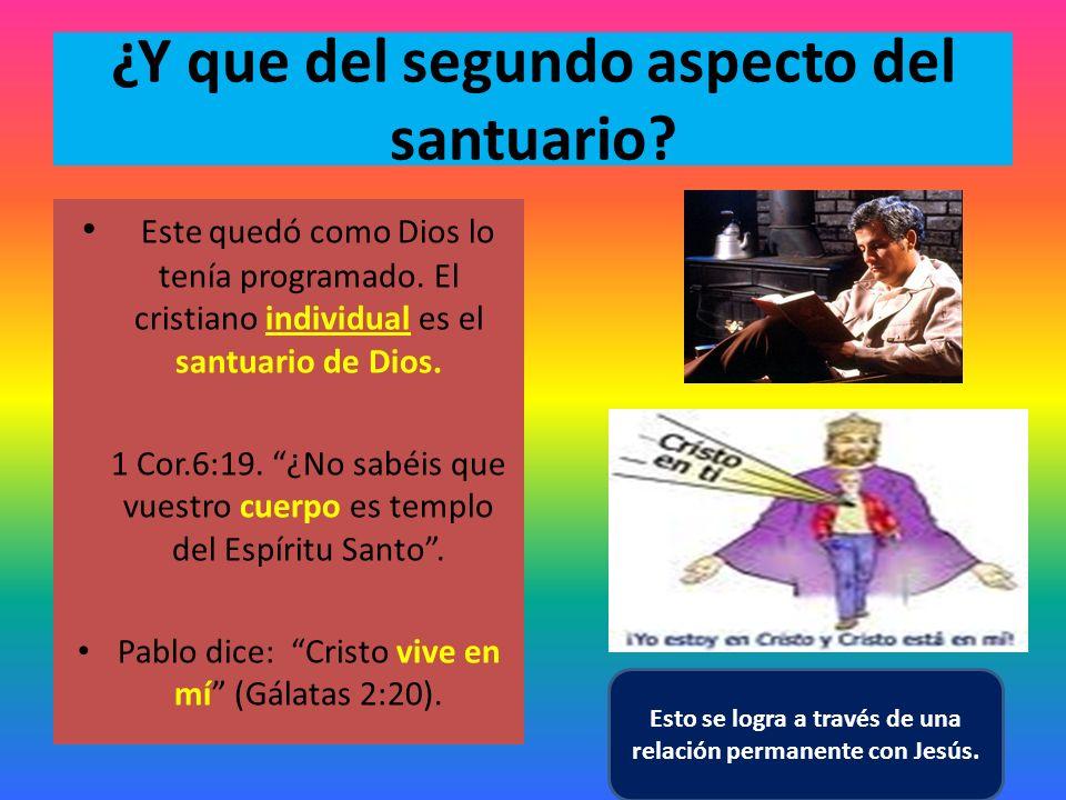 ¿Y que del segundo aspecto del santuario? Este quedó como Dios lo tenía programado. El cristiano individual es el santuario de Dios. 1 Cor.6:19. ¿No s