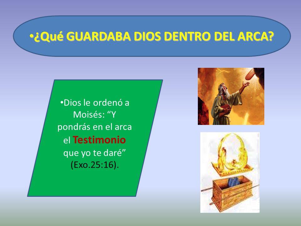 ¿Qué GUARDABA DIOS DENTRO DEL ARCA? ¿Qué GUARDABA DIOS DENTRO DEL ARCA? Dios le ordenó a Moisés: Y pondrás en el arca el Testimonio que yo te daré (Ex