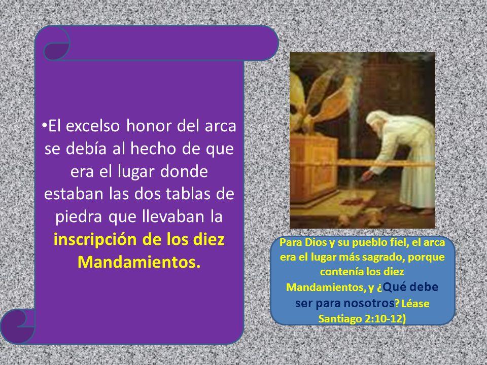 Para Dios y su pueblo fiel, el arca era el lugar más sagrado, porque contenía los diez Mandamientos, y ¿ Qué debe ser para nosotros ? Léase Santiago 2