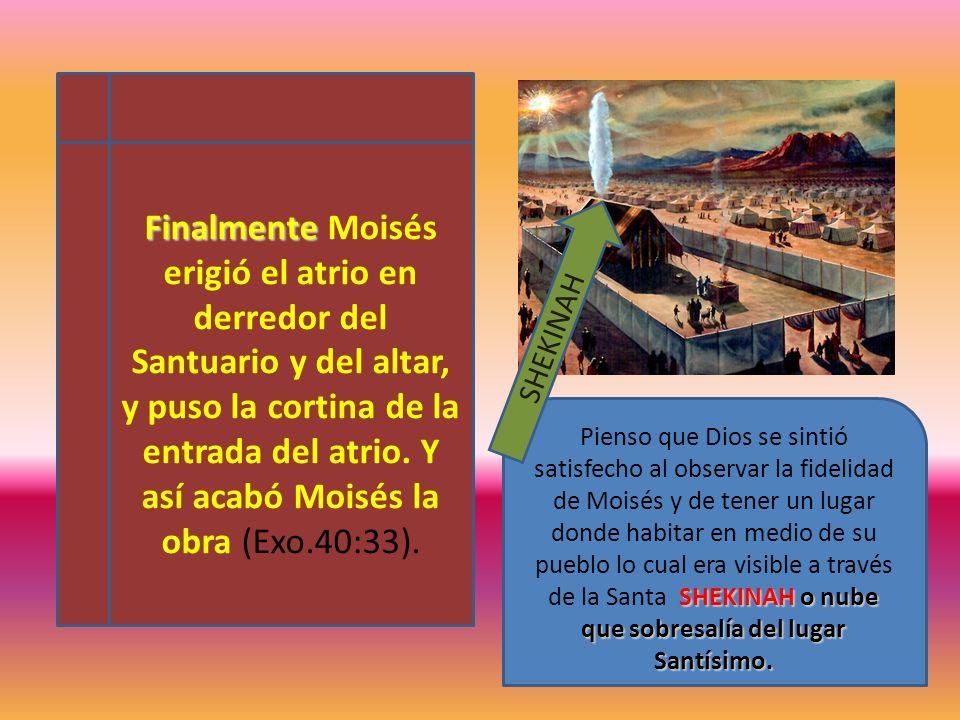 Finalmente Finalmente Moisés erigió el atrio en derredor del Santuario y del altar, y puso la cortina de la entrada del atrio. Y así acabó Moisés la o