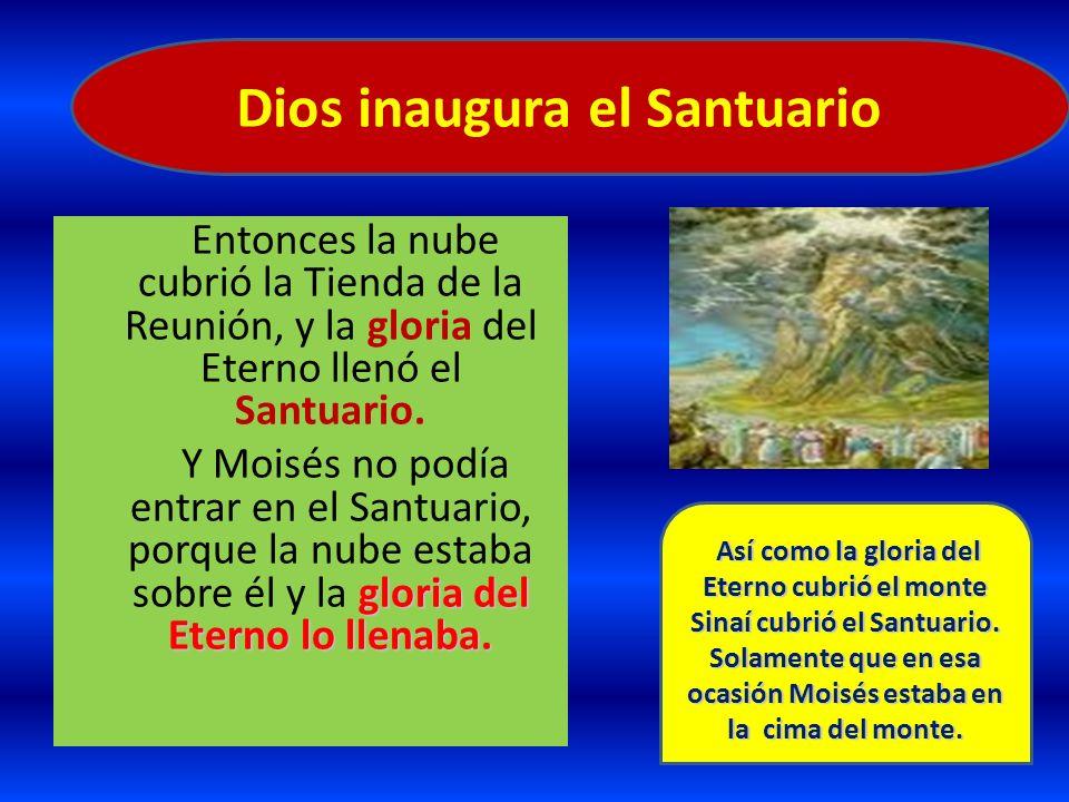 Entonces la nube cubrió la Tienda de la Reunión, y la gloria del Eterno llenó el Santuario. gloria del Eterno lo llenaba. Y Moisés no podía entrar en