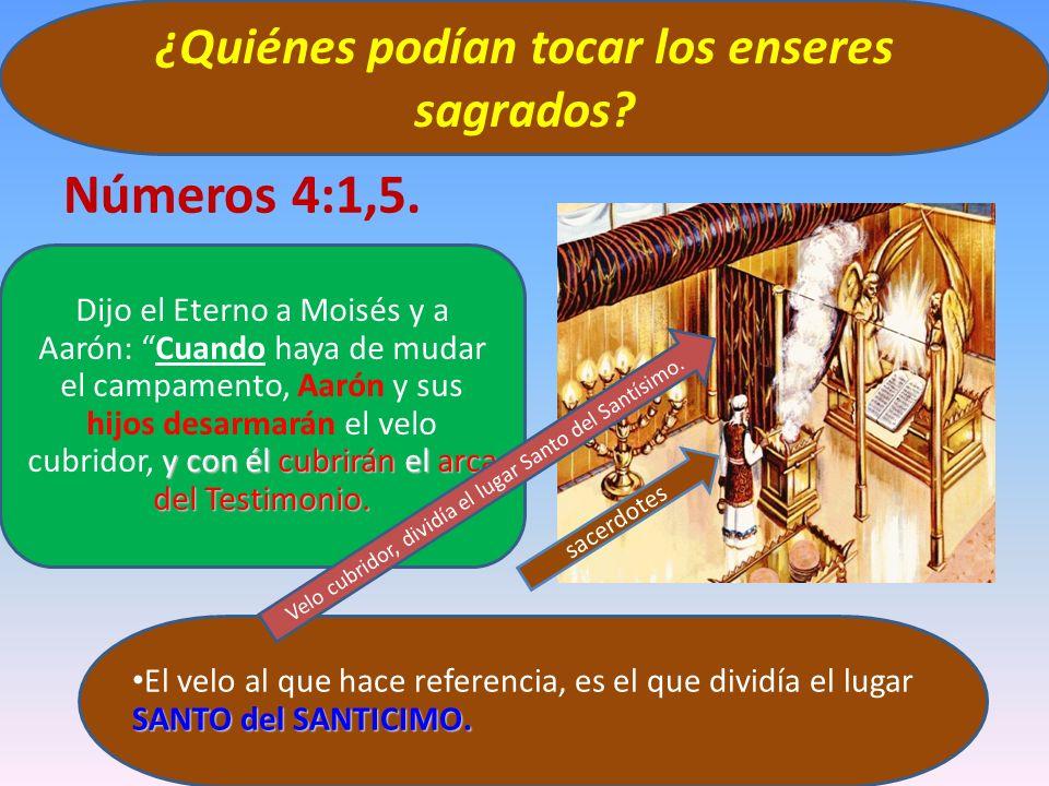 Números 4:1,5. ¿Quiénes podían tocar los enseres sagrados? SANTO del SANTICIMO. El velo al que hace referencia, es el que dividía el lugar SANTO del S