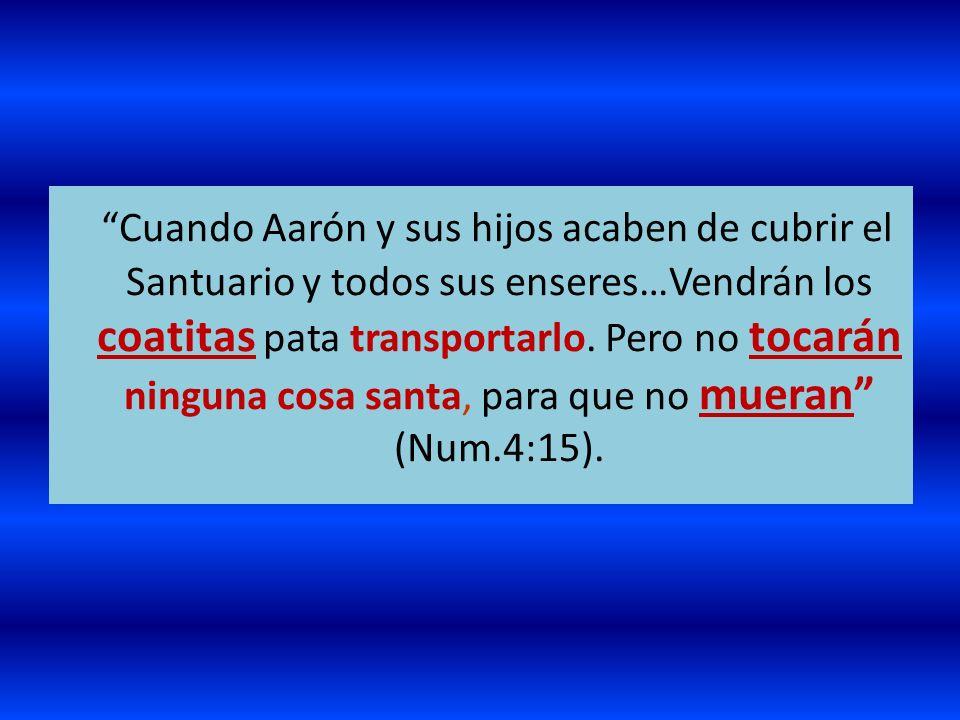 Cuando Aarón y sus hijos acaben de cubrir el Santuario y todos sus enseres…Vendrán los coatitas pata transportarlo. Pero no tocarán ninguna cosa santa