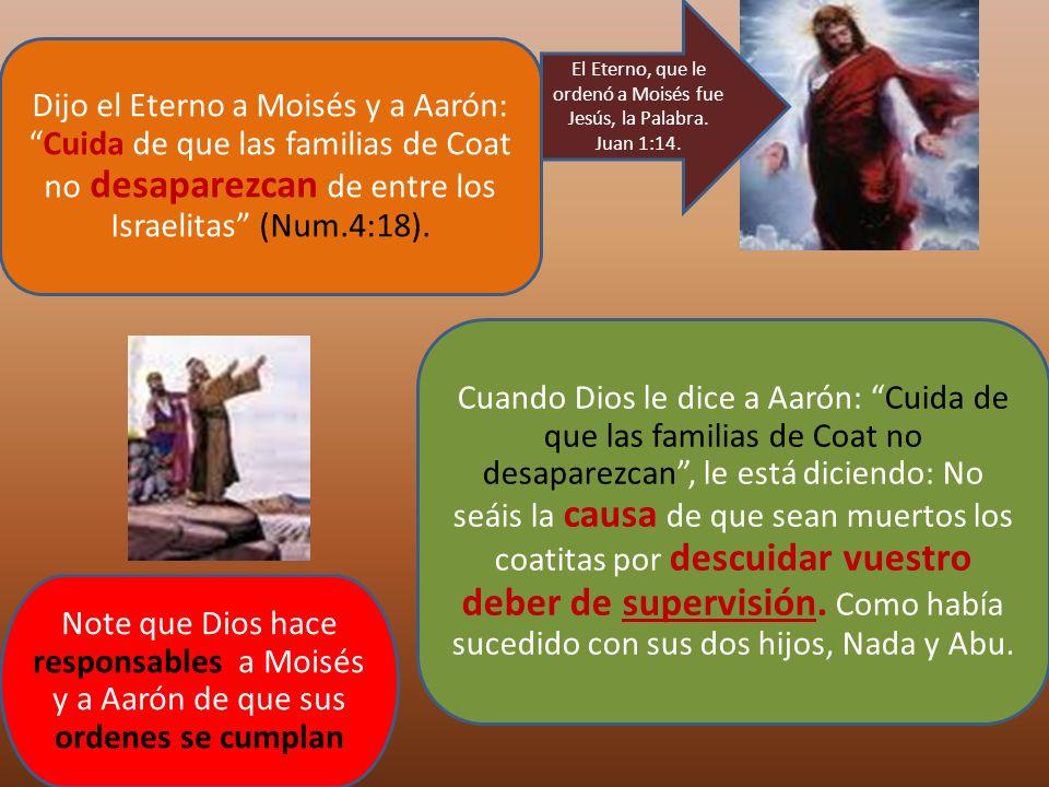 Dijo el Eterno a Moisés y a Aarón:Cuida de que las familias de Coat no desaparezcan de entre los Israelitas (Num.4:18). Cuando Dios le dice a Aarón: C