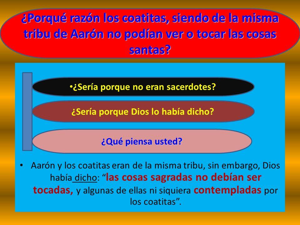 Aarón y los coatitas eran de la misma tribu, sin embargo, Dios había dicho: las cosas sagradas no debían ser tocadas, y algunas de ellas ni siquiera c