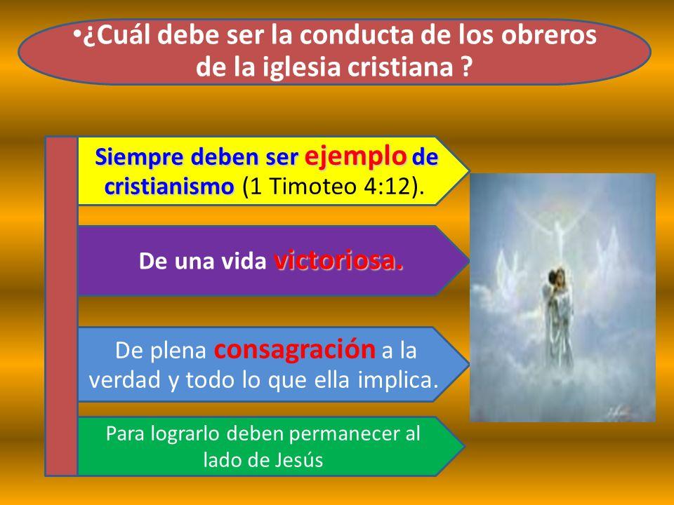 ¿Cuál debe ser la conducta de los obreros de la iglesia cristiana ? victoriosa. De una vida victoriosa. De plena consagración a la verdad y todo lo qu