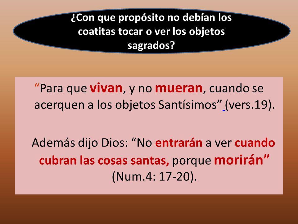 Para que vivan, y no mueran, cuando se acerquen a los objetos Santísimos (vers.19). Además dijo Dios: No entrarán a ver cuando cubran las cosas santas