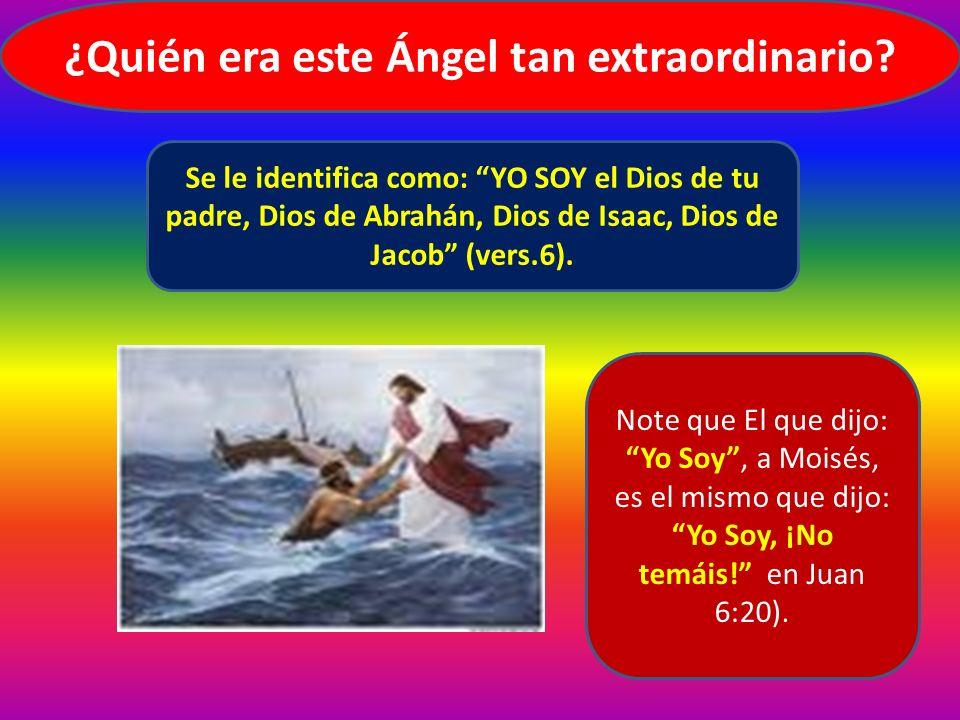 ¿Quién era este Ángel tan extraordinario? Se le identifica como: YO SOY el Dios de tu padre, Dios de Abrahán, Dios de Isaac, Dios de Jacob (vers.6). N
