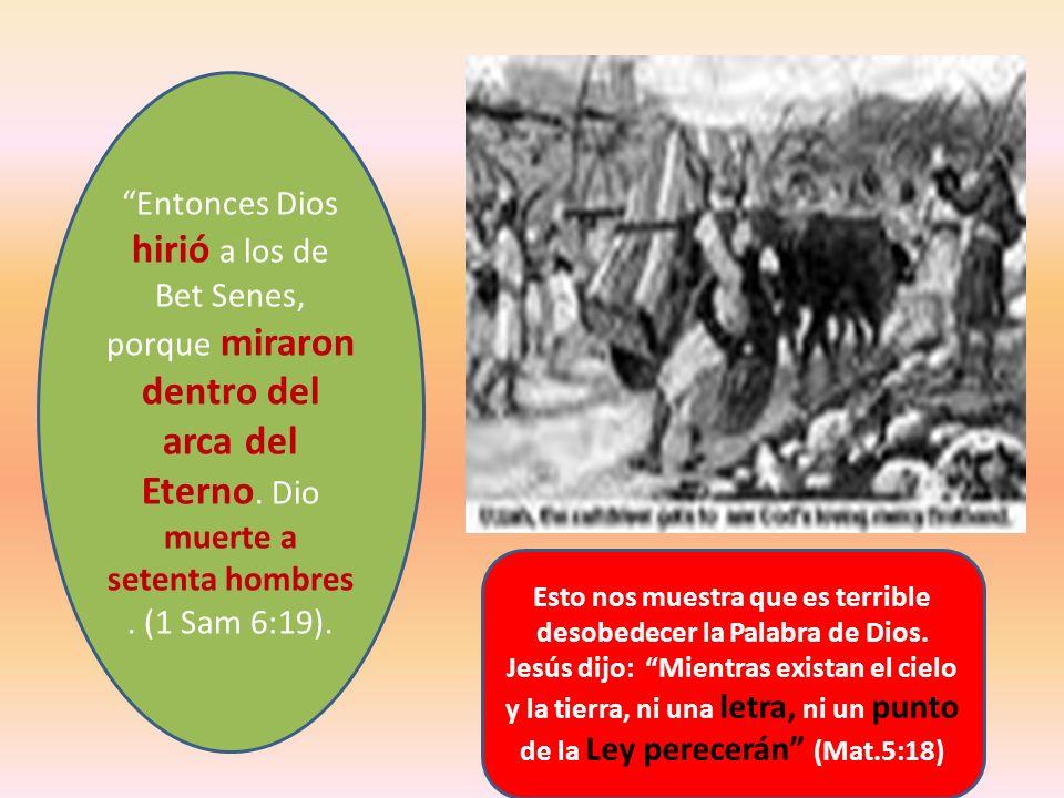Entonces Dios hirió a los de Bet Senes, porque miraron dentro del arca del Eterno. Dio muerte a setenta hombres. (1 Sam 6:19). Esto nos muestra que es