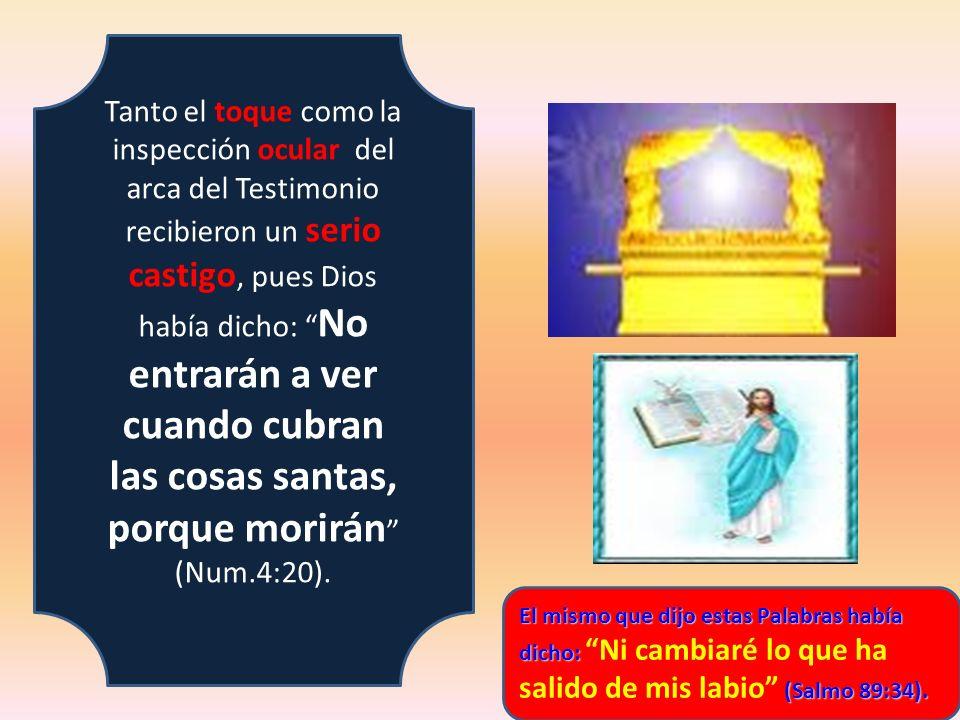 Tanto el toque como la inspección ocular del arca del Testimonio recibieron un serio castigo, pues Dios había dicho: No entrarán a ver cuando cubran l