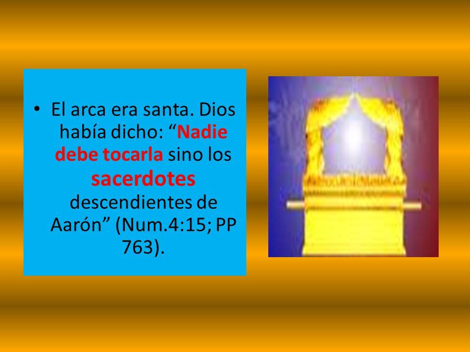 El arca era santa. Dios había dicho: Nadie debe tocarla sino los sacerdotes descendientes de Aarón (Num.4:15; PP 763).