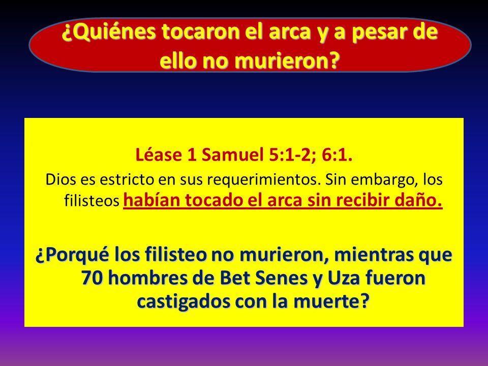 Léase 1 Samuel 5:1-2; 6:1. Dios es estricto en sus requerimientos. Sin embargo, los filisteos habían tocado el arca sin recibir daño. ¿Porqué los fili