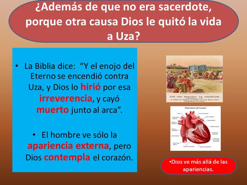 La Biblia dice: Y el enojo del Eterno se encendió contra Uza, y Dios lo hirió por esa irreverencia, y cayó muerto junto al arca. El hombre ve sólo la