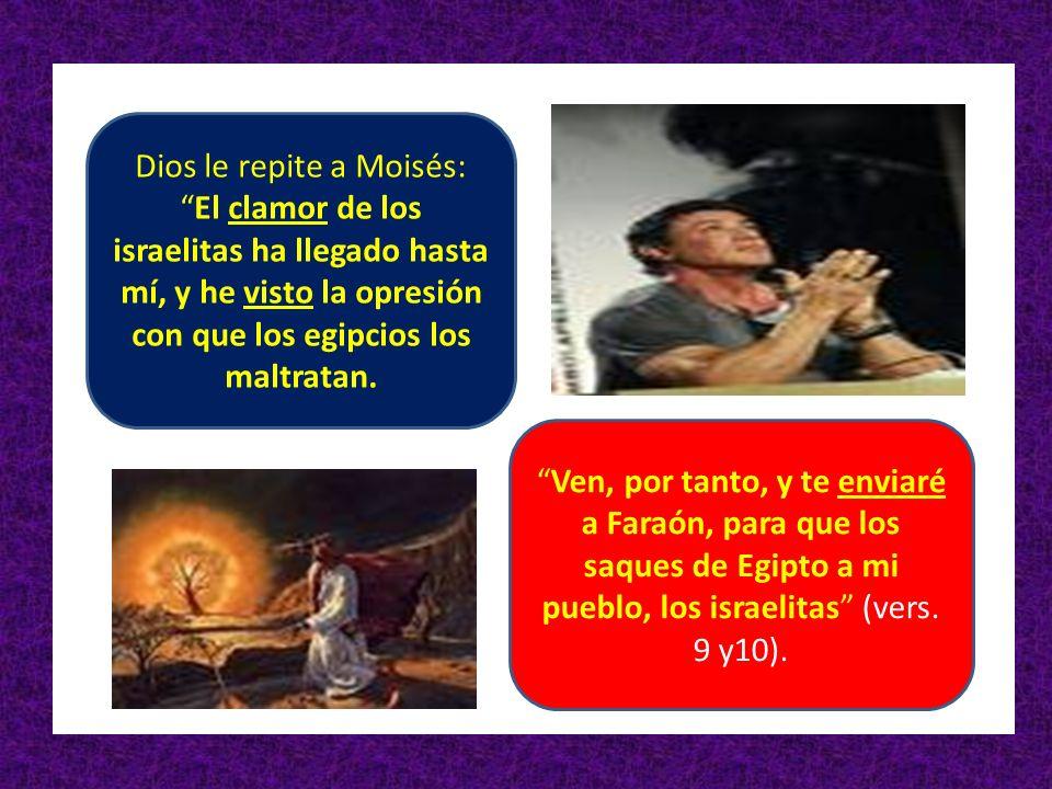 Dios le repite a Moisés:El clamor de los israelitas ha llegado hasta mí, y he visto la opresión con que los egipcios los maltratan. Ven, por tanto, y