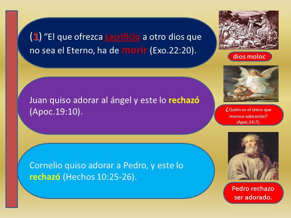 Cornelio quiso adorar a Pedro, y este lo rechazó (Hechos 10:25-26). Juan quiso adorar al ángel y este lo rechazó (Apoc.19:10). 1 (1) El que ofrezca sa