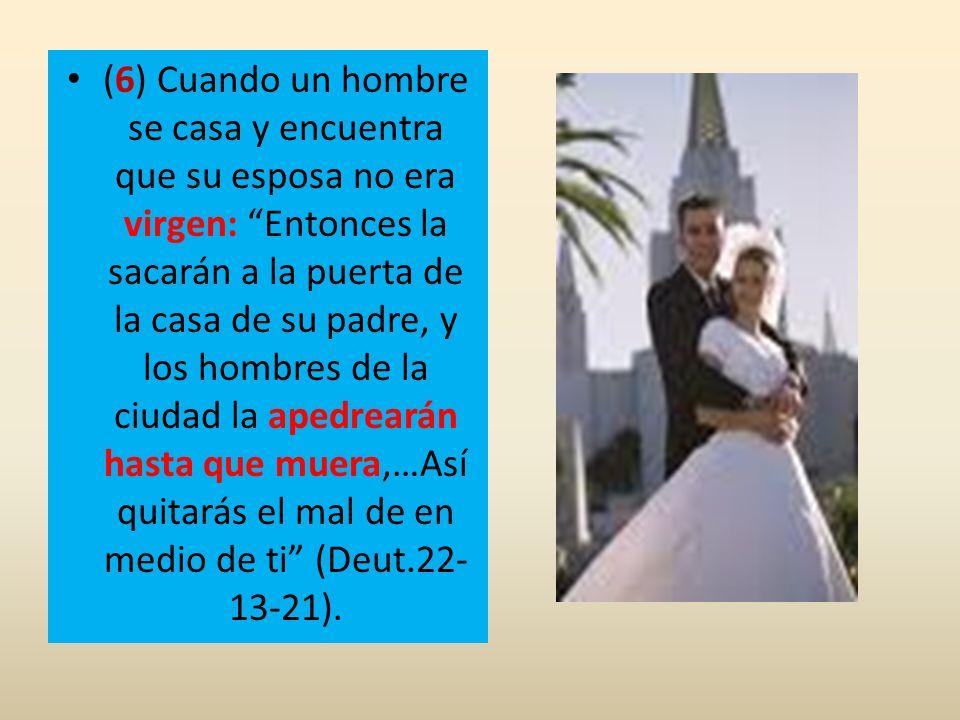 (6) Cuando un hombre se casa y encuentra que su esposa no era virgen: Entonces la sacarán a la puerta de la casa de su padre, y los hombres de la ciud