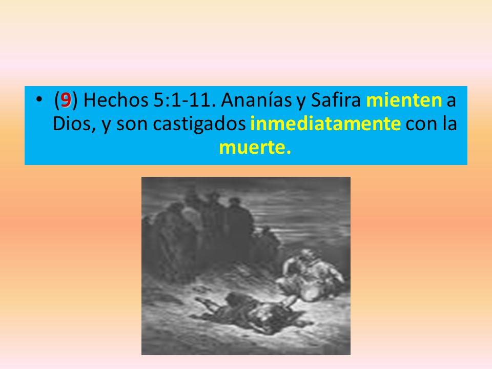 9 (9) Hechos 5:1-11. Ananías y Safira mienten a Dios, y son castigados inmediatamente con la muerte.