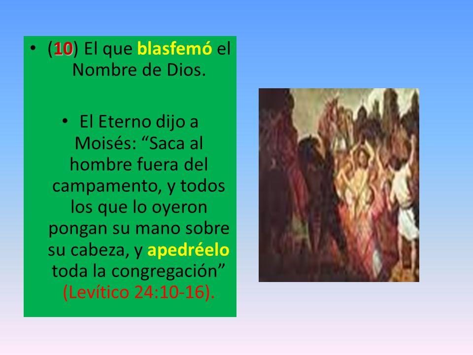 10 (10) El que blasfemó el Nombre de Dios. El Eterno dijo a Moisés: Saca al hombre fuera del campamento, y todos los que lo oyeron pongan su mano sobr