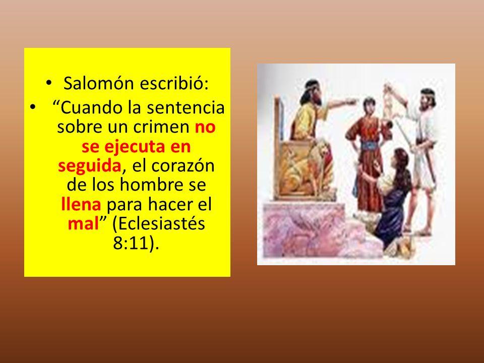 Salomón escribió: Cuando la sentencia sobre un crimen no se ejecuta en seguida, el corazón de los hombre se llena para hacer el mal (Eclesiastés 8:11)