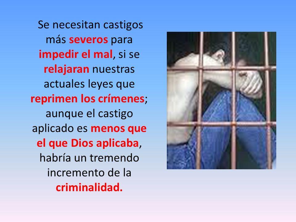 Se necesitan castigos más severos para impedir el mal, si se relajaran nuestras actuales leyes que reprimen los crímenes; aunque el castigo aplicado e
