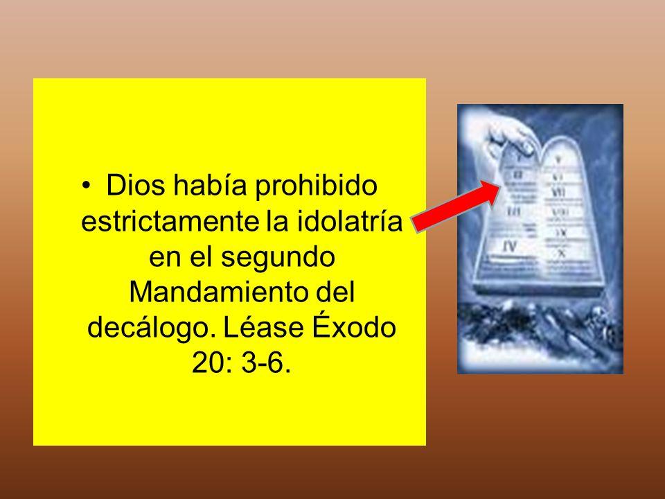 Dios había prohibido estrictamente la idolatría en el segundo Mandamiento del decálogo. Léase Éxodo 20: 3-6.