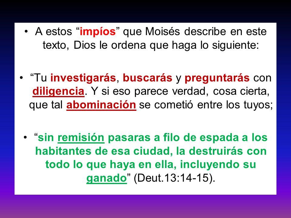 A estos impíos que Moisés describe en este texto, Dios le ordena que haga lo siguiente: Tu investigarás, buscarás y preguntarás con diligencia. Y si e
