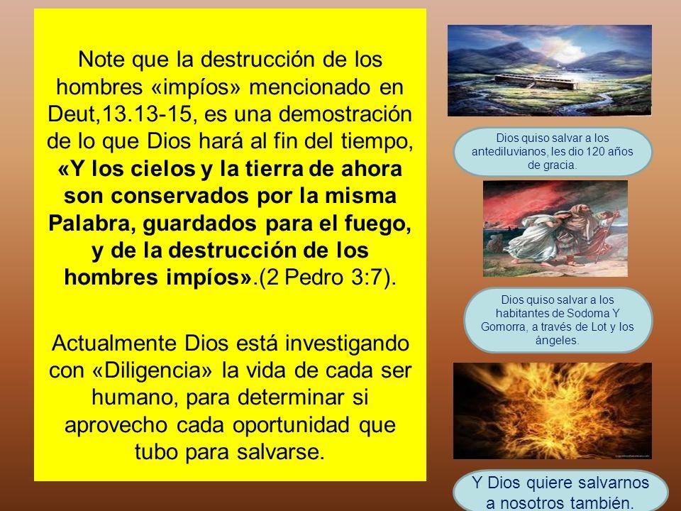 Note que la destrucción de los hombres «impíos» mencionado en Deut,13.13-15, es una demostración de lo que Dios hará al fin del tiempo, «Y los cielos
