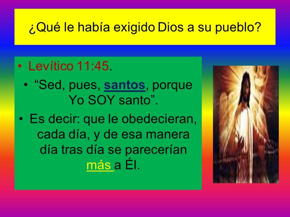 ¿Qué le había exigido Dios a su pueblo? Levítico 11:45. Sed, pues, santos, porque Yo SOY santo. Es decir: que le obedecieran, cada día, y de esa maner