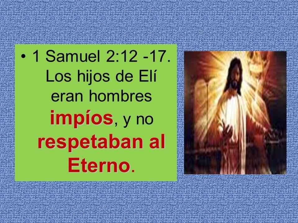 impíos respetaban al Eterno1 Samuel 2:12 -17. Los hijos de Elí eran hombres impíos, y no respetaban al Eterno.