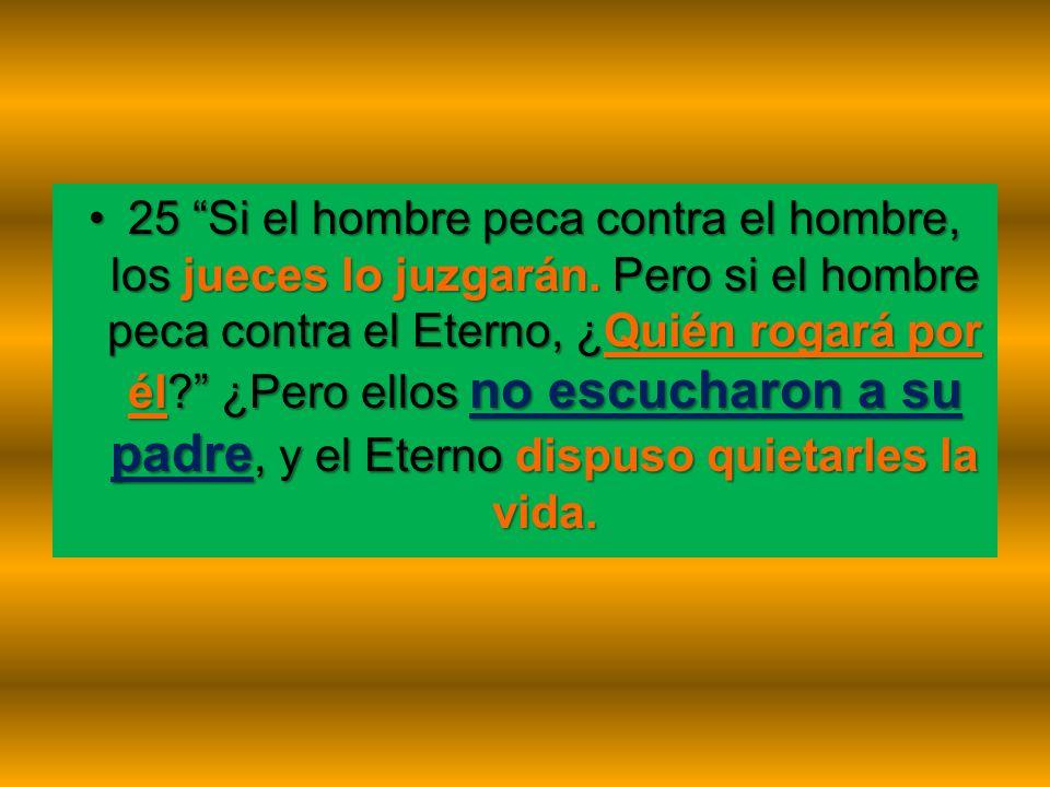 25 Si el hombre peca contra el hombre, los jueces lo juzgarán. Pero si el hombre peca contra el Eterno, ¿Quién rogará por él? ¿Pero ellos no escucharo