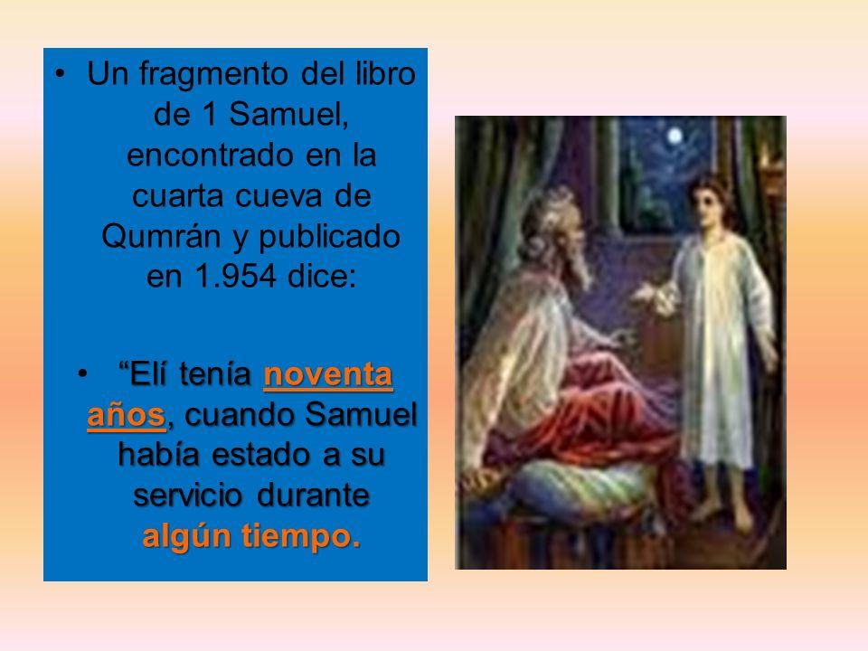 Un fragmento del libro de 1 Samuel, encontrado en la cuarta cueva de Qumrán y publicado en 1.954 dice: Elí tenía noventa años, cuando Samuel había est