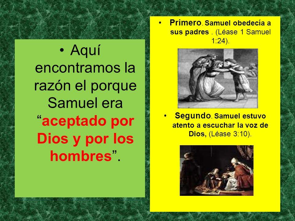 Aquí encontramos la razón el porque Samuel eraaceptado por Dios y por los hombres. Primero. Samuel obedecía a sus padres. (Léase 1 Samuel 1:24). Segun