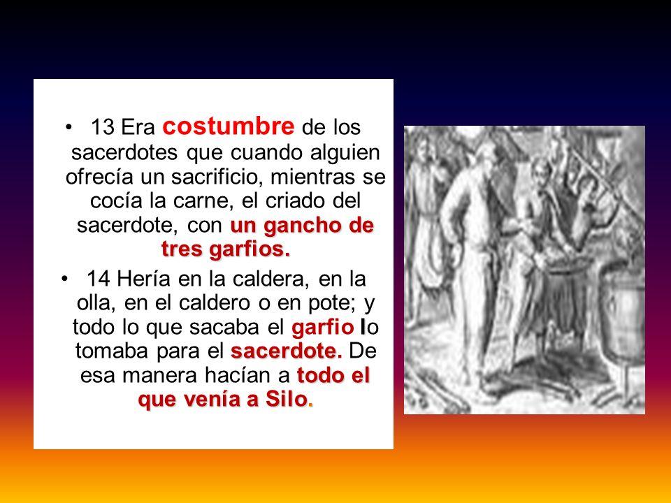 un gancho de tres garfios.13 Era costumbre de los sacerdotes que cuando alguien ofrecía un sacrificio, mientras se cocía la carne, el criado del sacer