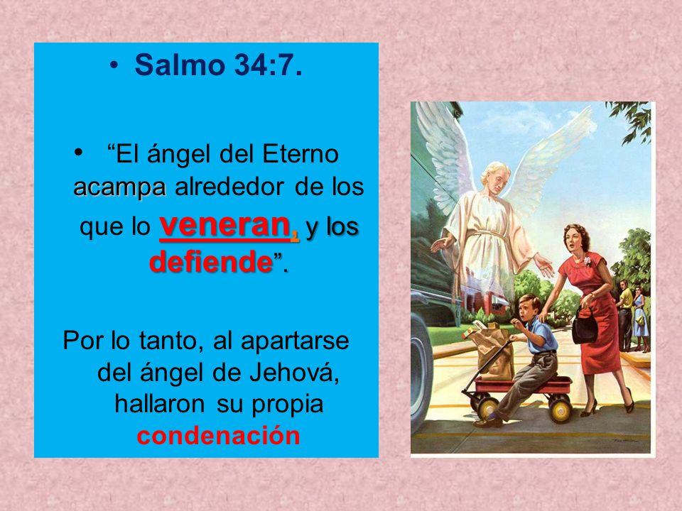 Salmo 34:7. acampa veneran, y los defiende. El ángel del Eterno acampa alrededor de los que lo veneran, y los defiende. Por lo tanto, al apartarse del