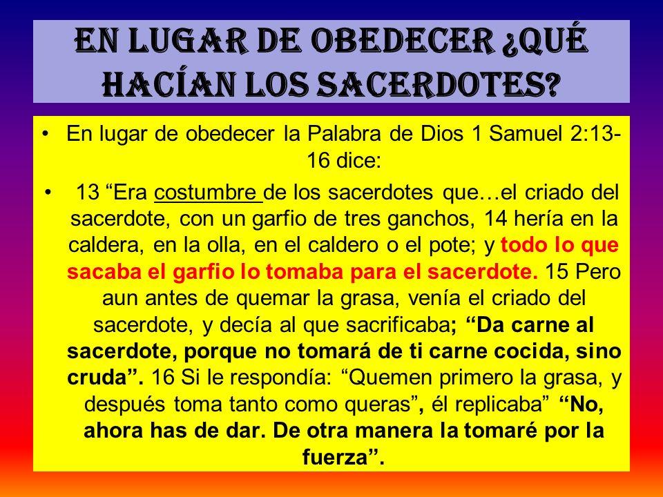 En lugar de obedecer ¿Qué hacían los sacerdotes? En lugar de obedecer la Palabra de Dios 1 Samuel 2:13- 16 dice: 13 Era costumbre de los sacerdotes qu