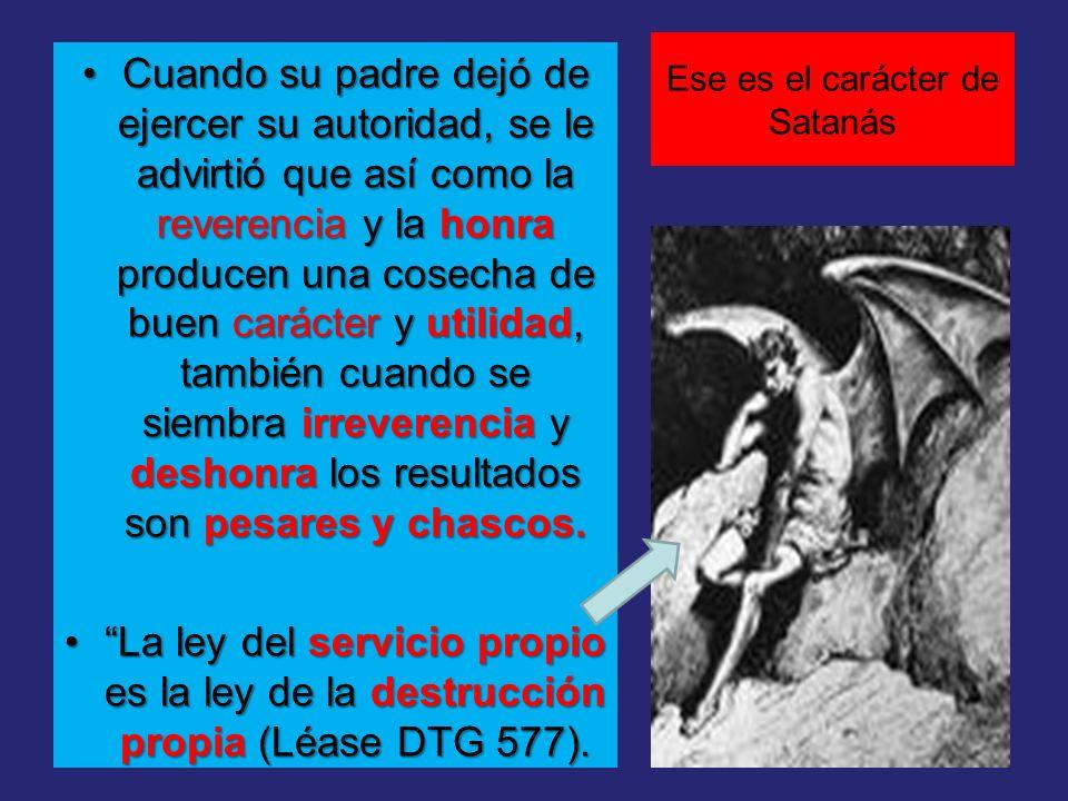 Ese es el carácter de Satanás Cuando su padre dejó de ejercer su autoridad, se le advirtió que así como la reverencia y la honra producen una cosecha