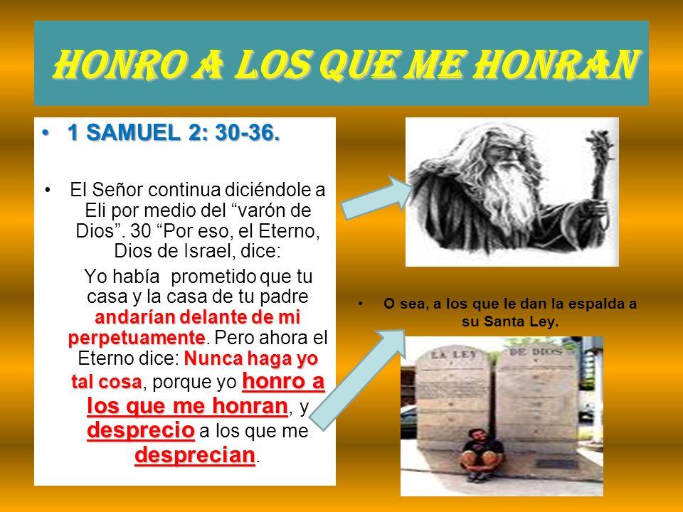 Honro a los que me honran 1 SAMUEL 2: 30-36.1 SAMUEL 2: 30-36. El Señor continua diciéndole a Eli por medio del varón de Dios. 30 Por eso, el Eterno,