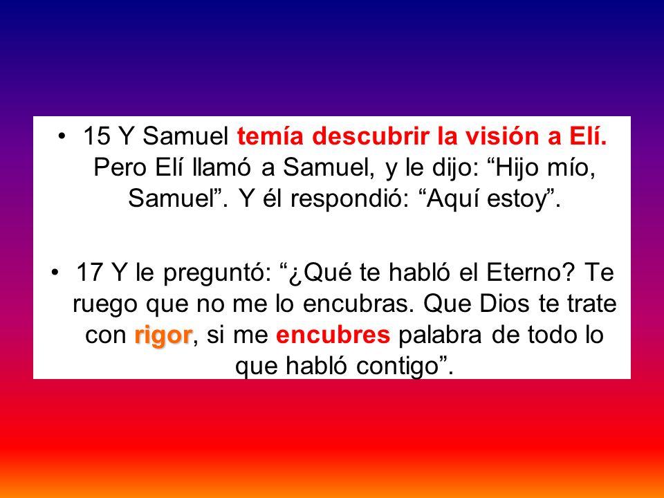 15 Y Samuel temía descubrir la visión a Elí. Pero Elí llamó a Samuel, y le dijo: Hijo mío, Samuel. Y él respondió: Aquí estoy. rigor17 Y le preguntó: