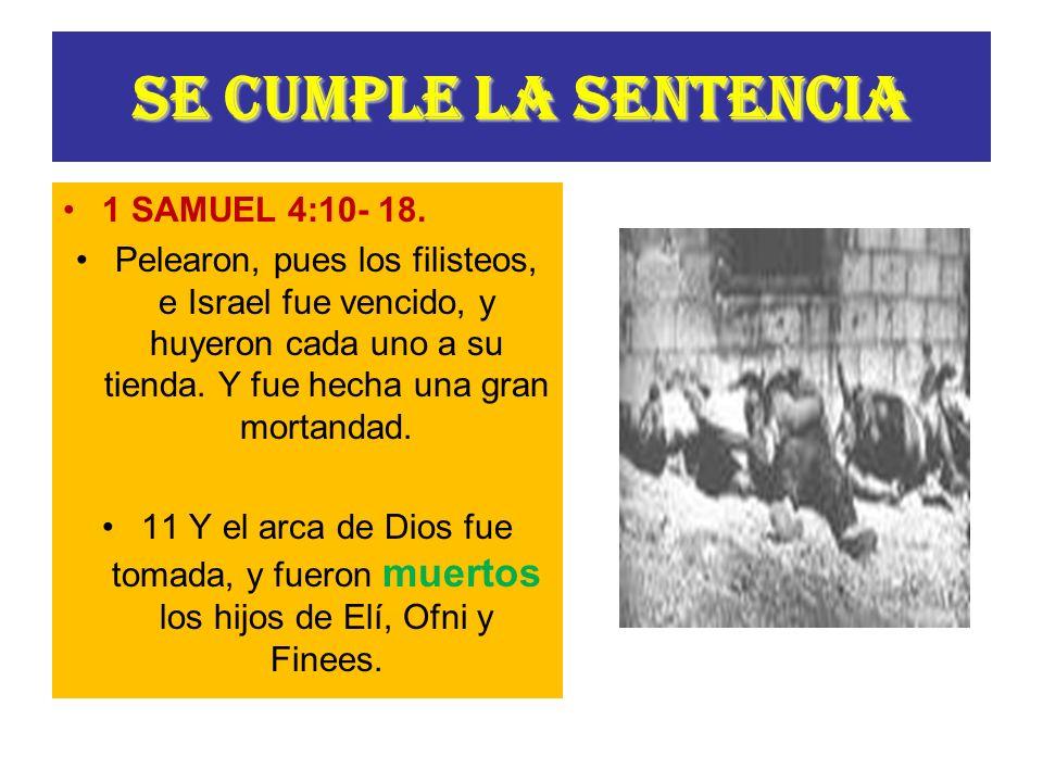 SE CUMPLE LA SENTENCIA 1 SAMUEL 4:10- 18. Pelearon, pues los filisteos, e Israel fue vencido, y huyeron cada uno a su tienda. Y fue hecha una gran mor