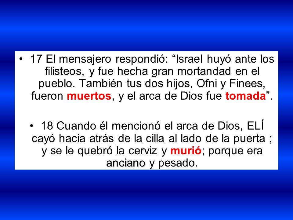 17 El mensajero respondió: Israel huyó ante los filisteos, y fue hecha gran mortandad en el pueblo. También tus dos hijos, Ofni y Finees, fueron muert