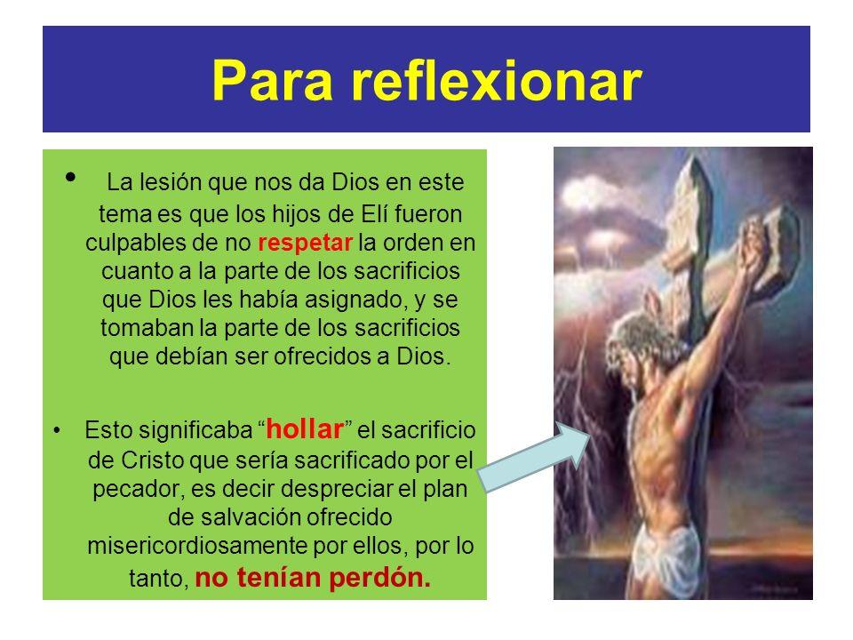 Para reflexionar La lesión que nos da Dios en este tema es que los hijos de Elí fueron culpables de no respetar la orden en cuanto a la parte de los s