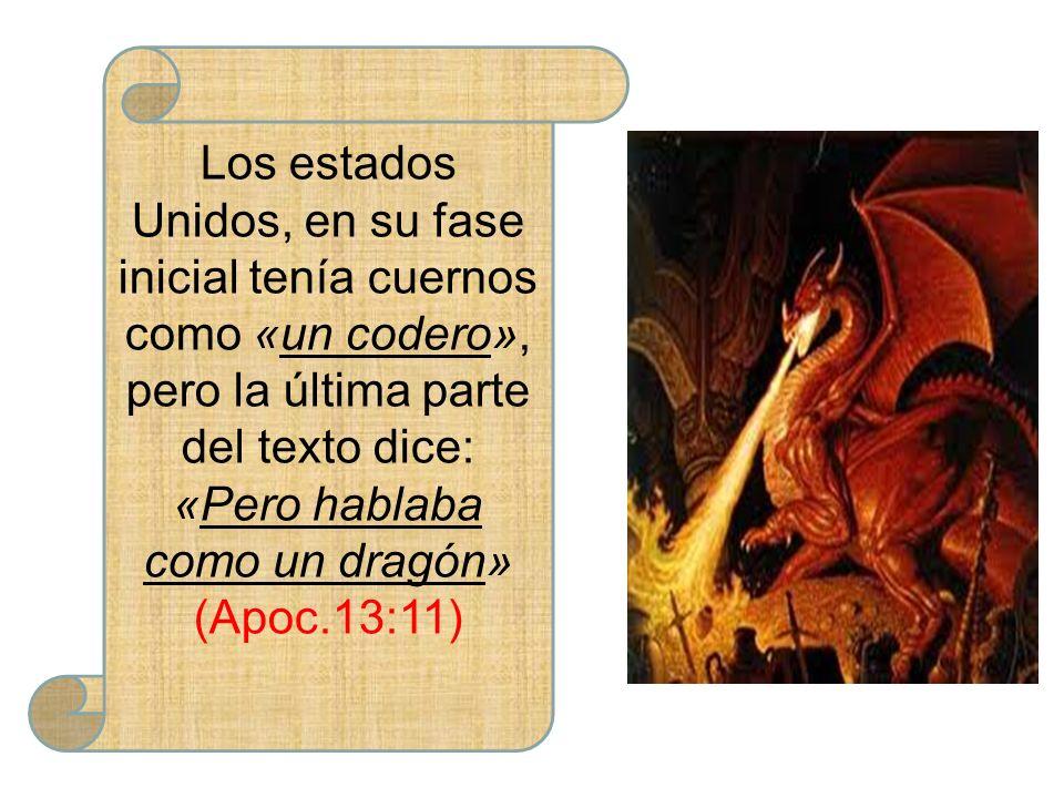 Los estados Unidos, en su fase inicial tenía cuernos como «un codero», pero la última parte del texto dice: «Pero hablaba como un dragón» (Apoc.13:11)