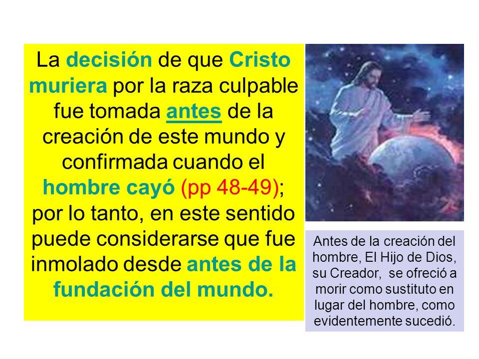 La decisión de que Cristo muriera por la raza culpable fue tomada antes de la creación de este mundo y confirmada cuando el hombre cayó (pp 48-49); po