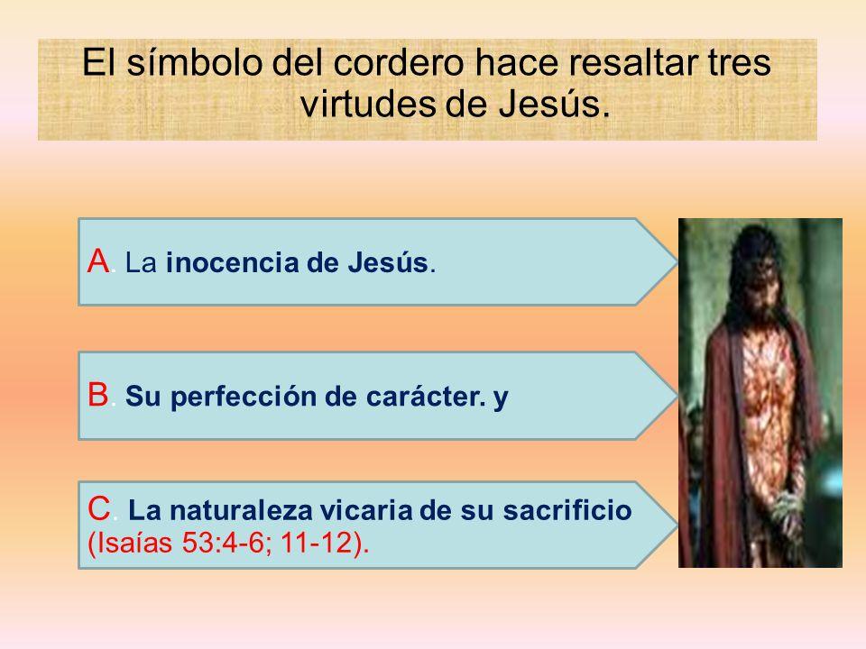 El símbolo del cordero hace resaltar tres virtudes de Jesús. C. La naturaleza vicaria de su sacrificio (Isaías 53:4-6; 11-12). B. Su perfección de car