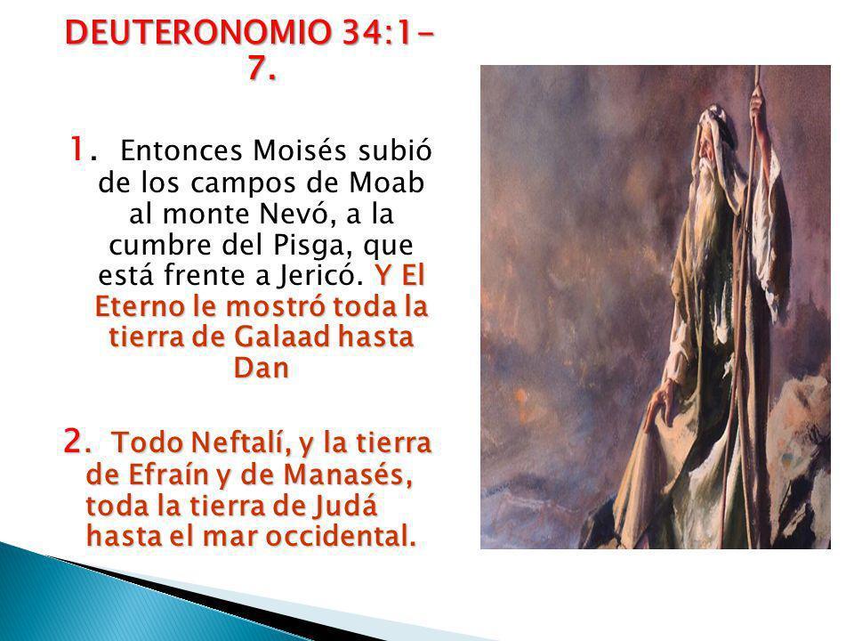 DEUTERONOMIO 34:1- 7. Y El Eterno le mostró toda la tierra de Galaad hasta Dan 1. Entonces Moisés subió de los campos de Moab al monte Nevó, a la cumb
