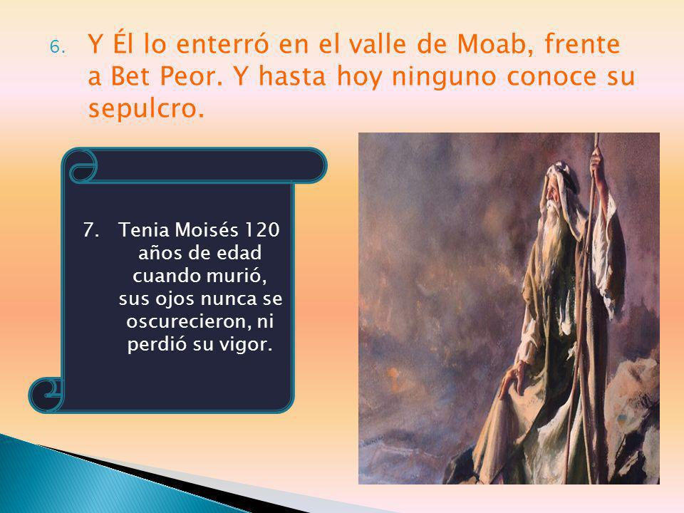 6. Y Él lo enterró en el valle de Moab, frente a Bet Peor. Y hasta hoy ninguno conoce su sepulcro. 7. Tenia Moisés 120 años de edad cuando murió, sus